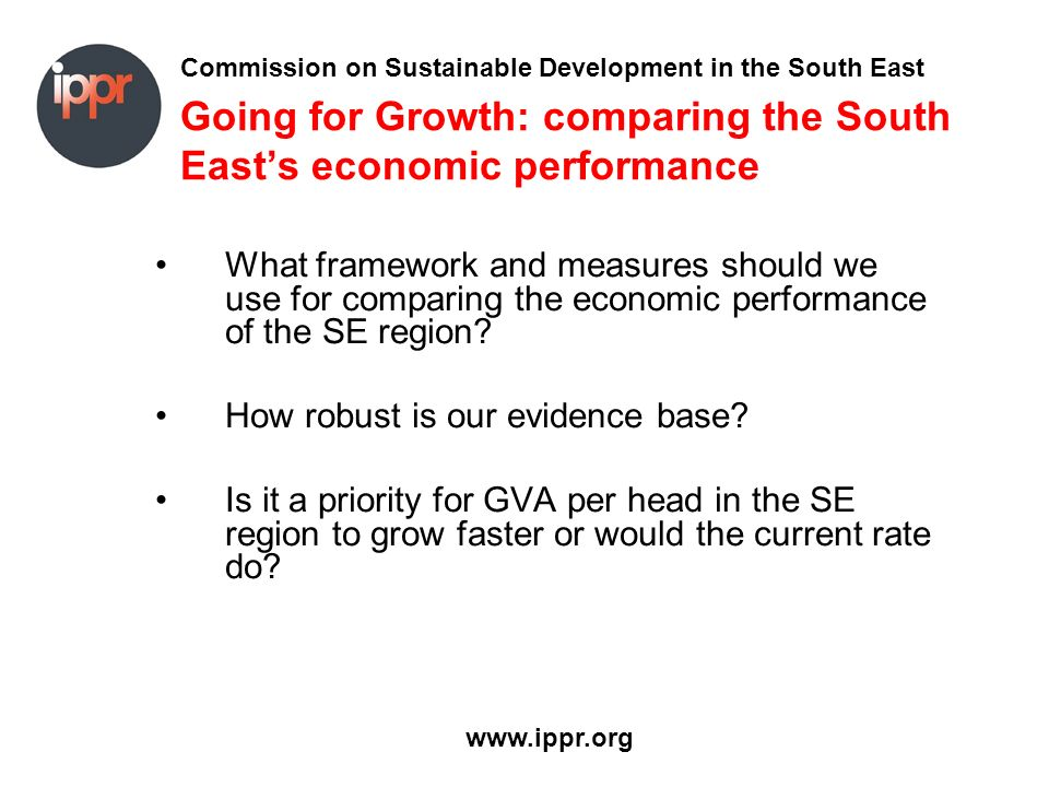 Commission on Sustainable Development in the South East www.ippr.org Going for Growth: comparing the South Easts economic performance What framework a