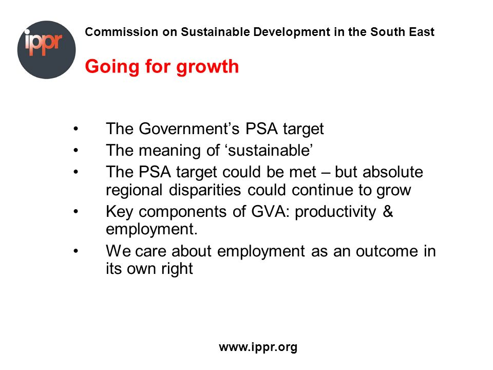 Commission on Sustainable Development in the South East www.ippr.org Going for growth The Governments PSA target The meaning of sustainable The PSA ta