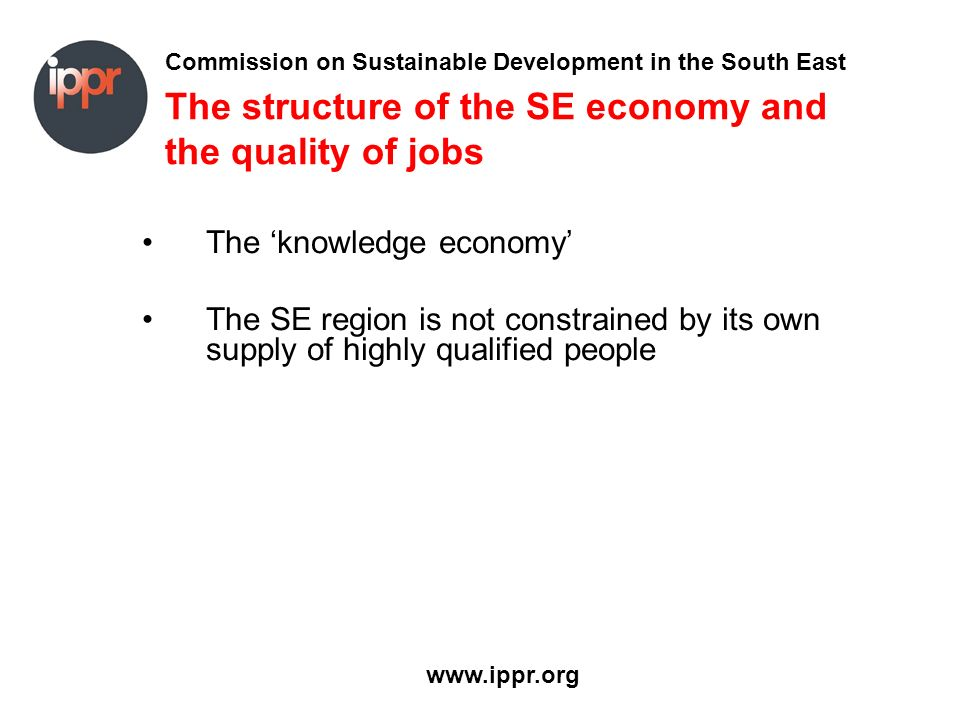 Commission on Sustainable Development in the South East www.ippr.org The structure of the SE economy and the quality of jobs The knowledge economy The