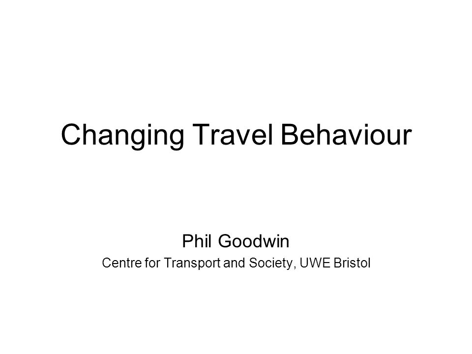 Changing Travel Behaviour Phil Goodwin Centre for Transport and Society, UWE Bristol