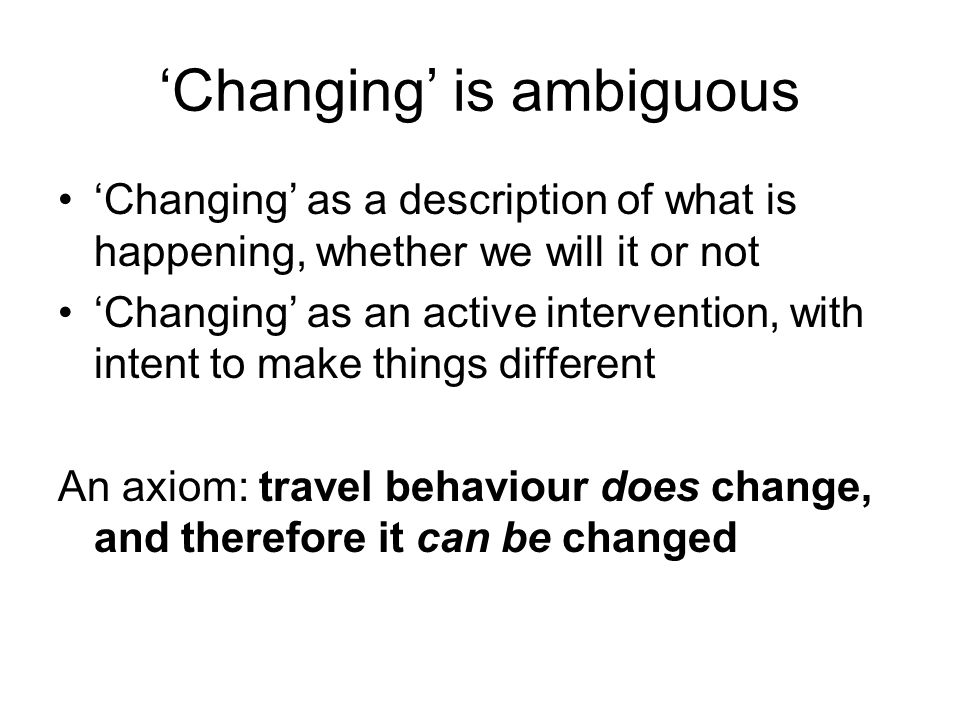 Changing is ambiguous Changing as a description of what is happening, whether we will it or not Changing as an active intervention, with intent to make things different An axiom: travel behaviour does change, and therefore it can be changed