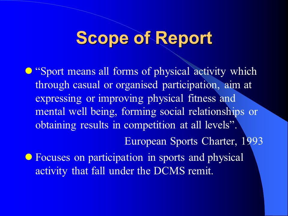Scope of Report Sport means all forms of physical activity which through casual or organised participation, aim at expressing or improving physical fitness and mental well being, forming social relationships or obtaining results in competition at all levels.