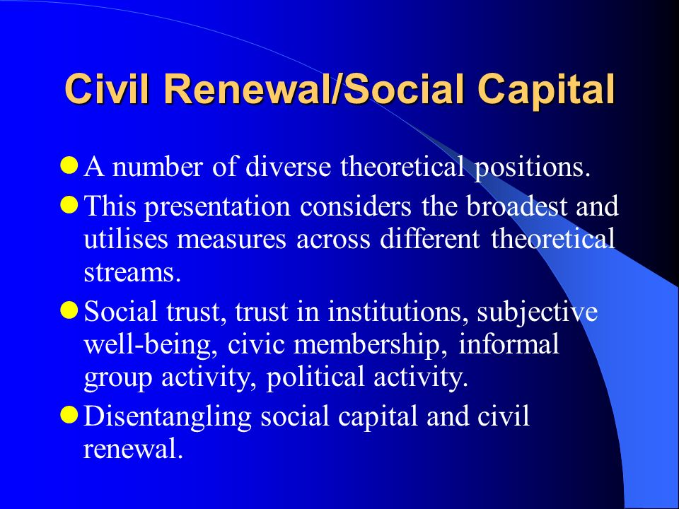 Civil Renewal/Social Capital A number of diverse theoretical positions.