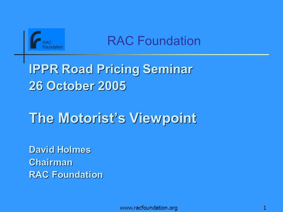 www.racfoundation.org1 RAC Foundation IPPR Road Pricing Seminar 26 October 2005 The Motorists Viewpoint David Holmes Chairman RAC Foundation