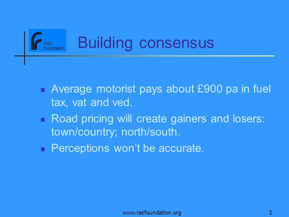 www.racfoundation.org3 Building consensus Average motorist pays about £900 pa in fuel tax, vat and ved. Road pricing will create gainers and losers: t