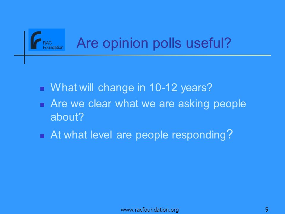 www.racfoundation.org5 Are opinion polls useful? What will change in 10-12 years? Are we clear what we are asking people about? At what level are peop