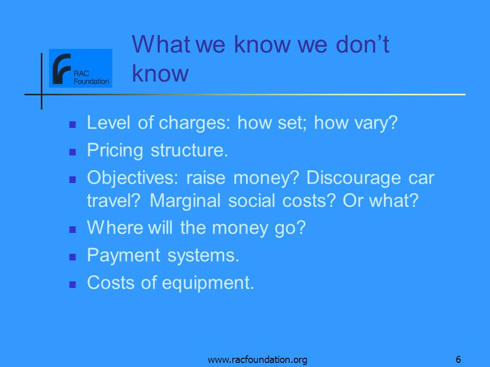 www.racfoundation.org6 What we know we dont know Level of charges: how set; how vary? Pricing structure. Objectives: raise money? Discourage car trave