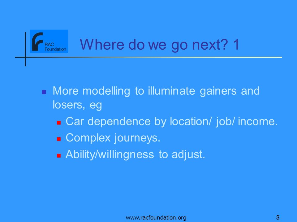www.racfoundation.org8 Where do we go next? 1 More modelling to illuminate gainers and losers, eg Car dependence by location/ job/ income. Complex jou