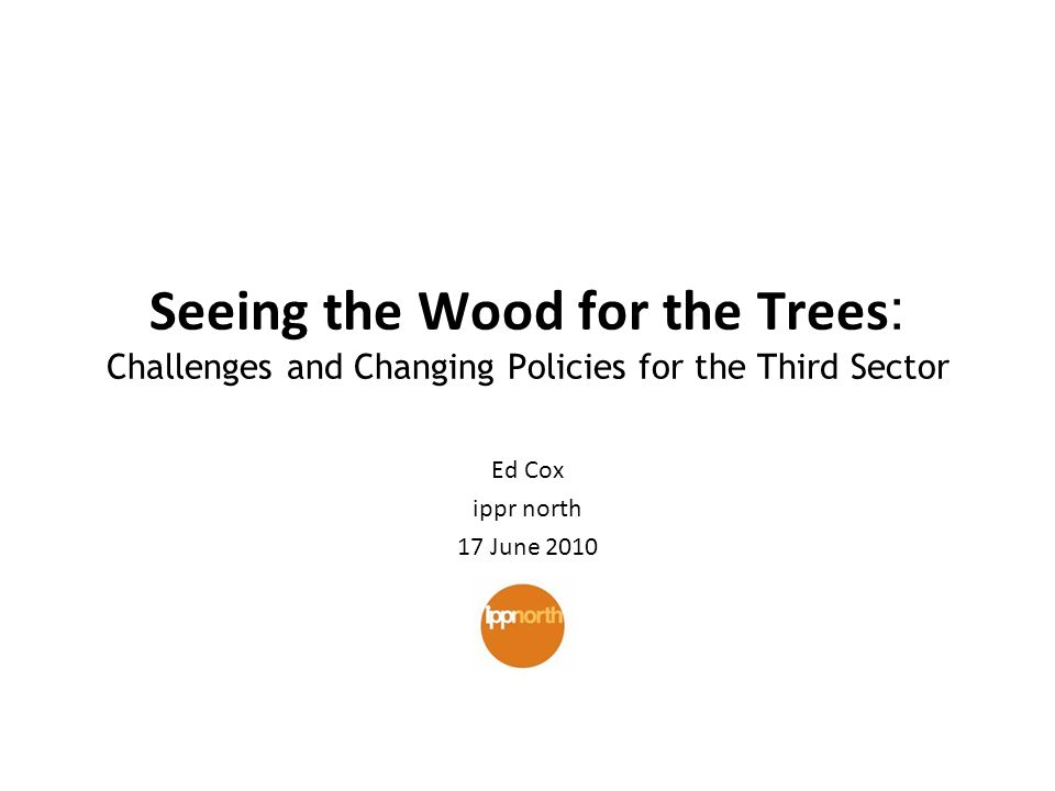 Seeing the Wood for the Trees : Challenges and Changing Policies for the Third Sector Ed Cox ippr north 17 June 2010