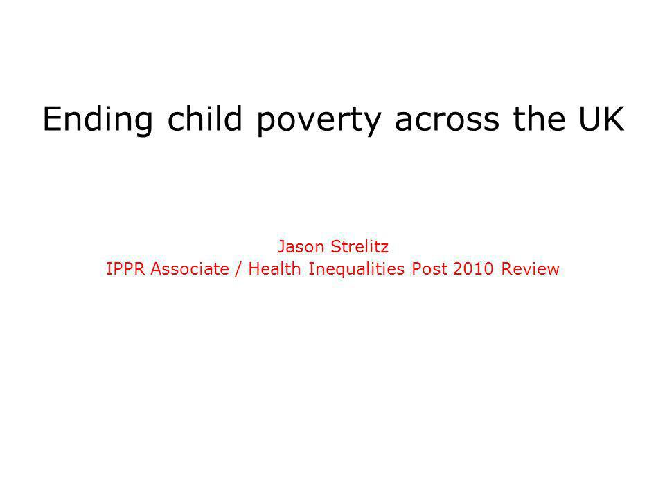 Ending child poverty across the UK Jason Strelitz IPPR Associate / Health Inequalities Post 2010 Review