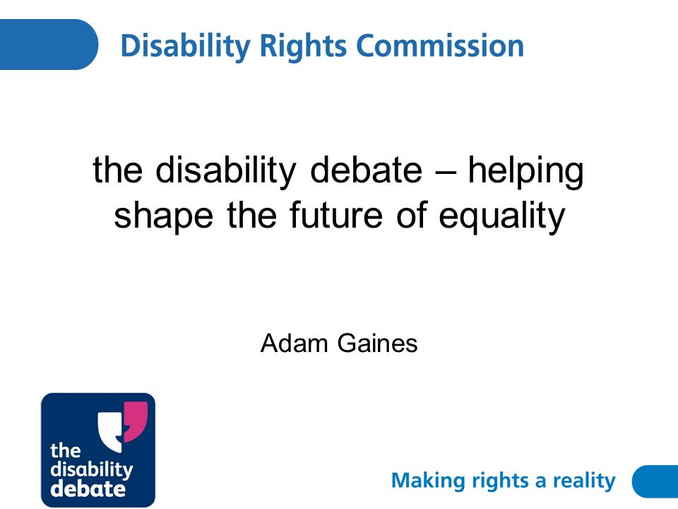 the disability debate – helping shape the future of equality Adam Gaines