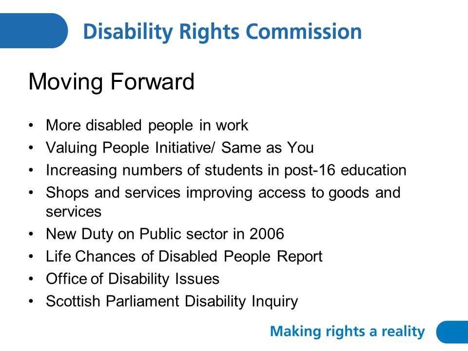 Moving Forward More disabled people in work Valuing People Initiative/ Same as You Increasing numbers of students in post-16 education Shops and services improving access to goods and services New Duty on Public sector in 2006 Life Chances of Disabled People Report Office of Disability Issues Scottish Parliament Disability Inquiry