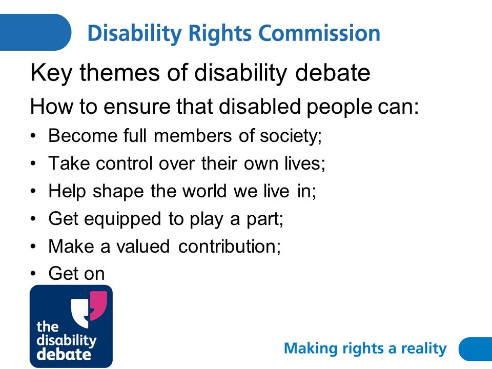 Key themes of disability debate How to ensure that disabled people can: Become full members of society; Take control over their own lives; Help shape the world we live in; Get equipped to play a part; Make a valued contribution; Get on