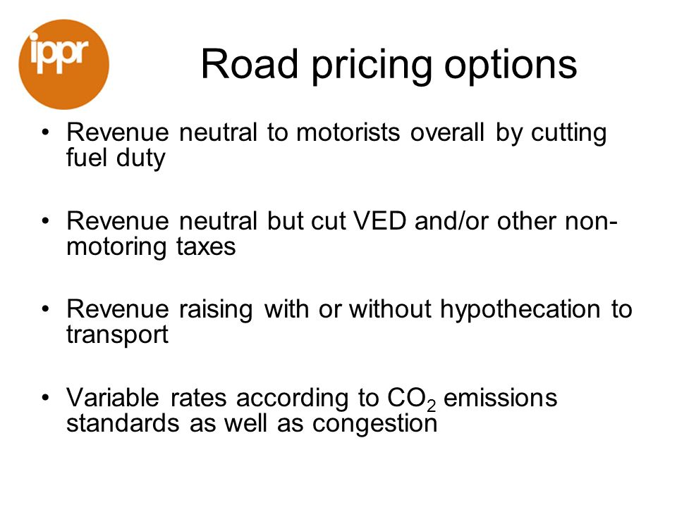 Road pricing options Revenue neutral to motorists overall by cutting fuel duty Revenue neutral but cut VED and/or other non- motoring taxes Revenue ra