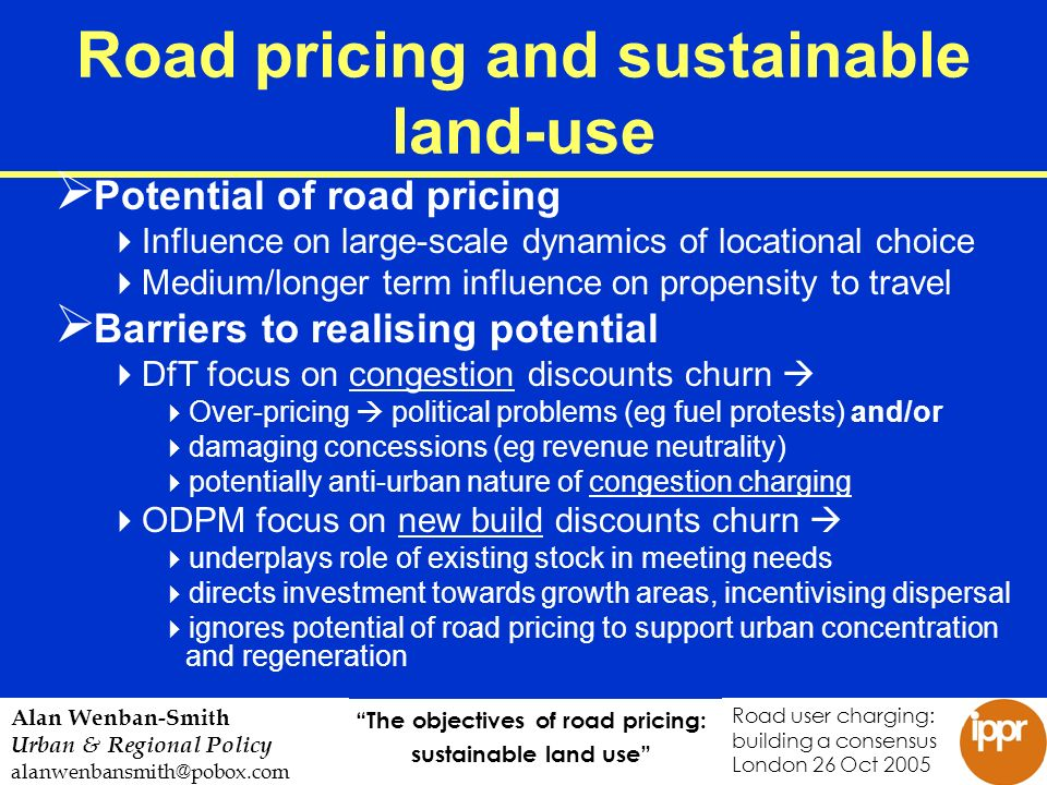 The objectives of road pricing: sustainable land use Road user charging: building a consensus London 26 Oct 2005 Alan Wenban-Smith Urban & Regional Policy alanwenbansmith@pobox.com Road pricing and sustainable land-use Potential of road pricing Influence on large-scale dynamics of locational choice Medium/longer term influence on propensity to travel Barriers to realising potential DfT focus on congestion discounts churn Over-pricing political problems (eg fuel protests) and/or damaging concessions (eg revenue neutrality) potentially anti-urban nature of congestion charging ODPM focus on new build discounts churn underplays role of existing stock in meeting needs directs investment towards growth areas, incentivising dispersal ignores potential of road pricing to support urban concentration and regeneration