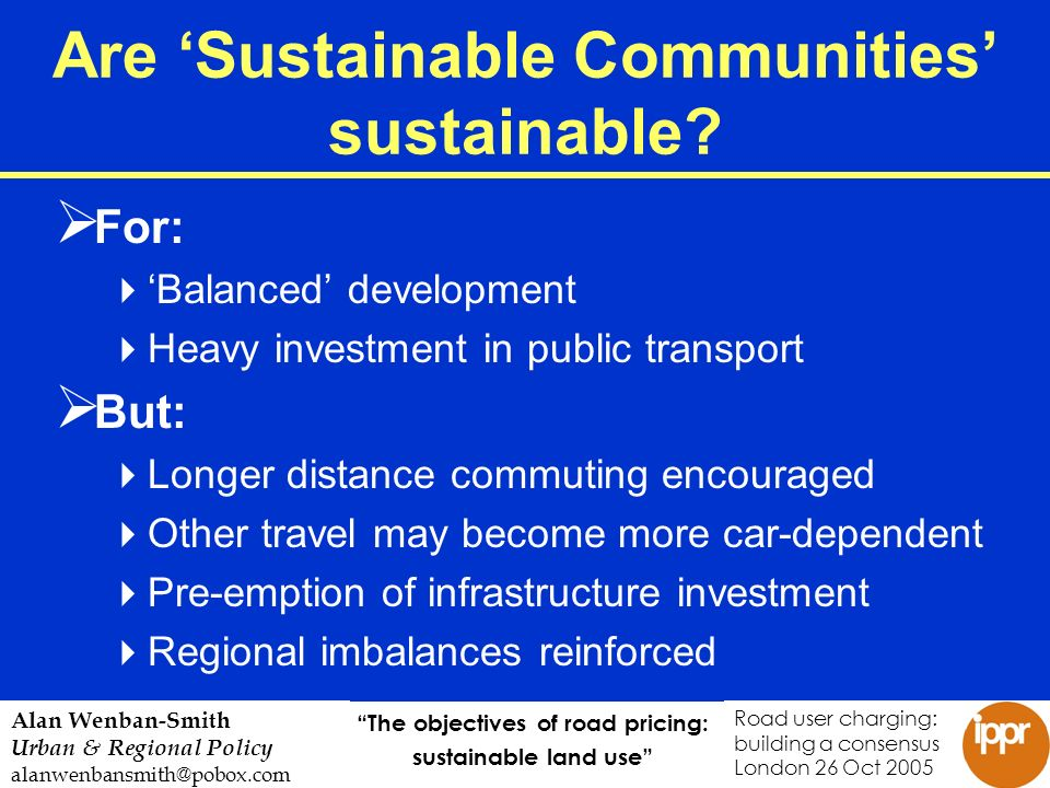 The objectives of road pricing: sustainable land use Road user charging: building a consensus London 26 Oct 2005 Alan Wenban-Smith Urban & Regional Policy alanwenbansmith@pobox.com Are Sustainable Communities sustainable.