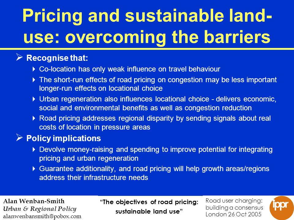 The objectives of road pricing: sustainable land use Road user charging: building a consensus London 26 Oct 2005 Alan Wenban-Smith Urban & Regional Policy alanwenbansmith@pobox.com Pricing and sustainable land- use: overcoming the barriers Recognise that: Co-location has only weak influence on travel behaviour The short-run effects of road pricing on congestion may be less important longer-run effects on locational choice Urban regeneration also influences locational choice - delivers economic, social and environmental benefits as well as congestion reduction Road pricing addresses regional disparity by sending signals about real costs of location in pressure areas Policy implications Devolve money-raising and spending to improve potential for integrating pricing and urban regeneration Guarantee additionality, and road pricing will help growth areas/regions address their infrastructure needs
