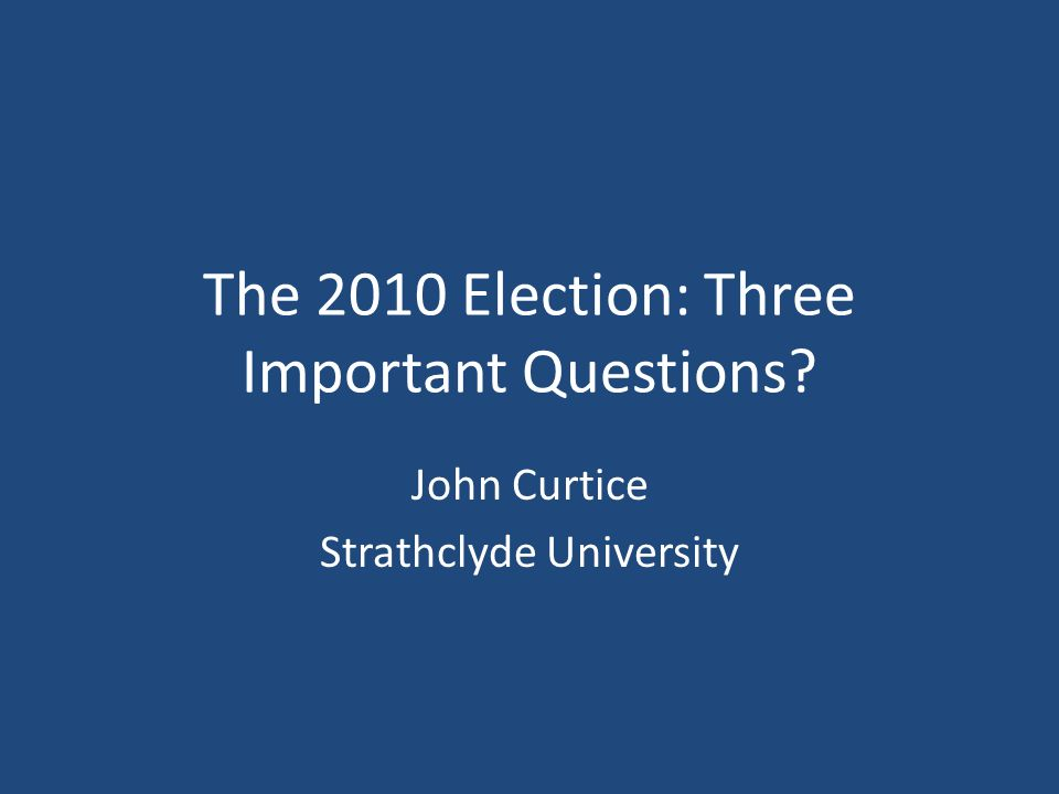 The 2010 Election: Three Important Questions John Curtice Strathclyde University