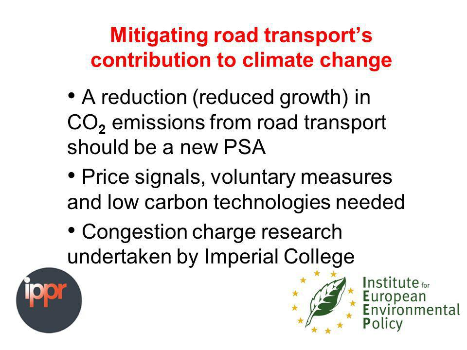 Mitigating road transports contribution to climate change A reduction (reduced growth) in CO 2 emissions from road transport should be a new PSA Price signals, voluntary measures and low carbon technologies needed Congestion charge research undertaken by Imperial College
