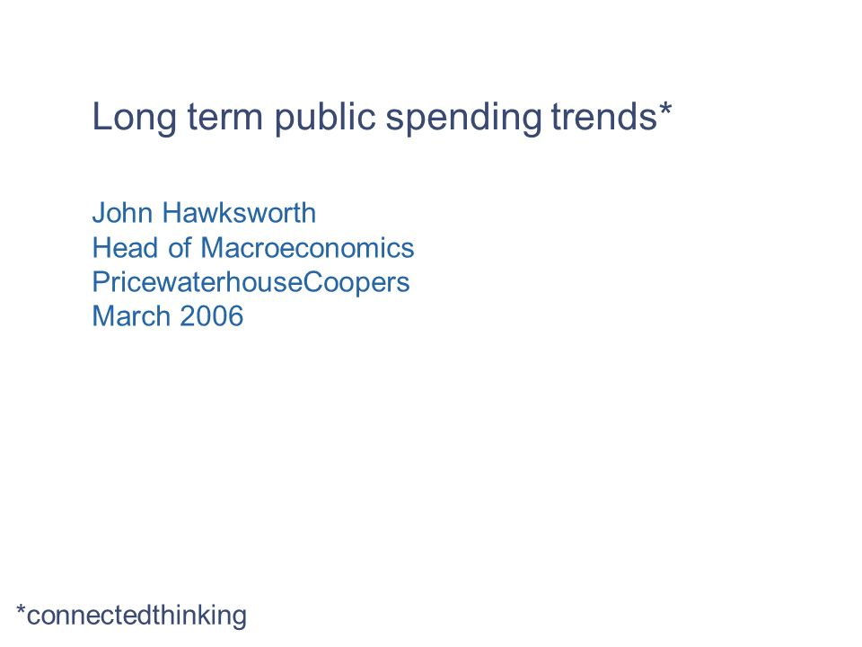 Long term public spending trends* John Hawksworth Head of Macroeconomics PricewaterhouseCoopers March 2006 *connectedthinking