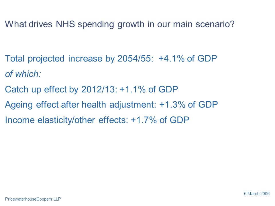 PricewaterhouseCoopers LLP 6 March 2006 What drives NHS spending growth in our main scenario.