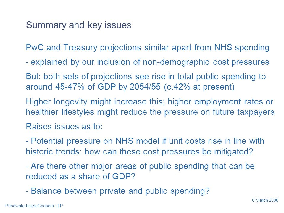 PricewaterhouseCoopers LLP 6 March 2006 Summary and key issues PwC and Treasury projections similar apart from NHS spending - explained by our inclusion of non-demographic cost pressures But: both sets of projections see rise in total public spending to around 45-47% of GDP by 2054/55 (c.42% at present) Higher longevity might increase this; higher employment rates or healthier lifestyles might reduce the pressure on future taxpayers Raises issues as to: - Potential pressure on NHS model if unit costs rise in line with historic trends: how can these cost pressures be mitigated.