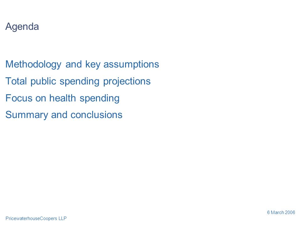 PricewaterhouseCoopers LLP 6 March 2006 Agenda Methodology and key assumptions Total public spending projections Focus on health spending Summary and conclusions