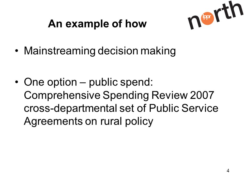 4 An example of how Mainstreaming decision making One option – public spend: Comprehensive Spending Review 2007 cross-departmental set of Public Service Agreements on rural policy