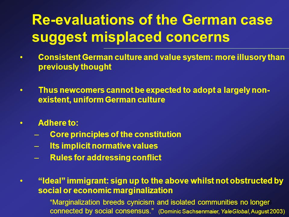16 Re-evaluations of the German case suggest misplaced concerns Consistent German culture and value system: more illusory than previously thought Thus newcomers cannot be expected to adopt a largely non- existent, uniform German culture Adhere to: –Core principles of the constitution –Its implicit normative values –Rules for addressing conflict Ideal immigrant: sign up to the above whilst not obstructed by social or economic marginalization Marginalization breeds cynicism and isolated communities no longer connected by social consensus.