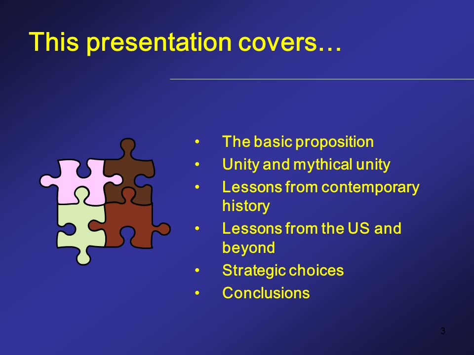 3 This presentation covers… The basic proposition Unity and mythical unity Lessons from contemporary history Lessons from the US and beyond Strategic choices Conclusions