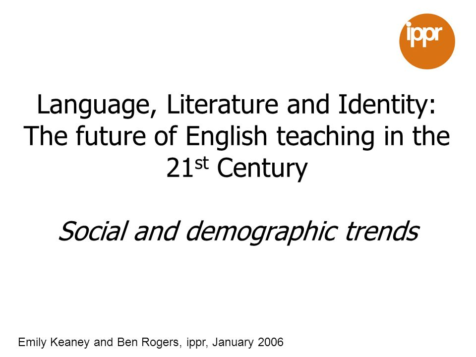 Language, Literature and Identity: The future of English teaching in the 21 st Century Social and demographic trends Emily Keaney and Ben Rogers, ippr, January 2006