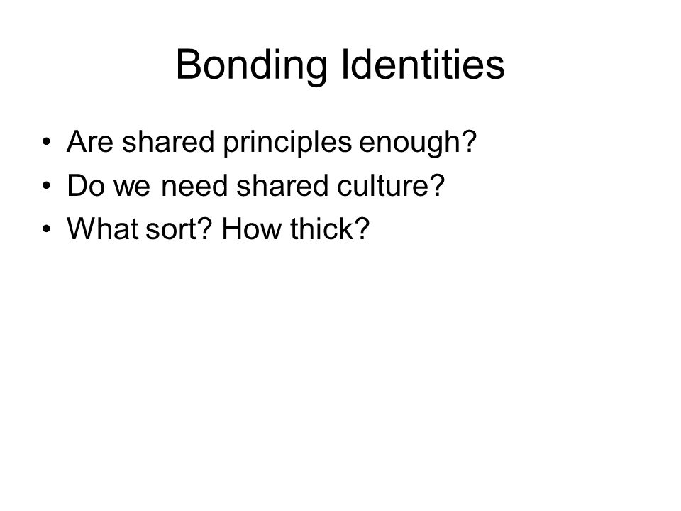 Bonding Identities Are shared principles enough? Do we need shared culture? What sort? How thick?