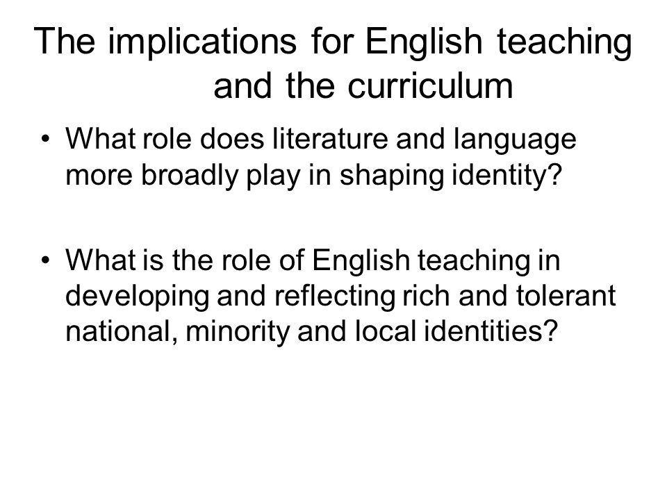 The implications for English teaching and the curriculum What role does literature and language more broadly play in shaping identity.