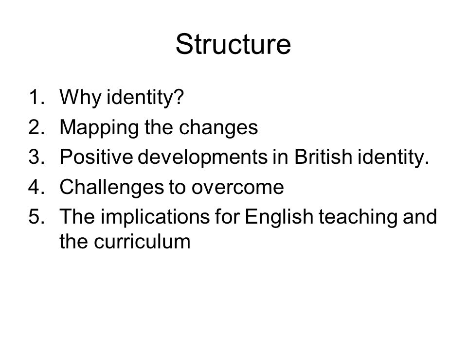 Structure 1.Why identity? 2.Mapping the changes 3.Positive developments in British identity. 4.Challenges to overcome 5.The implications for English t