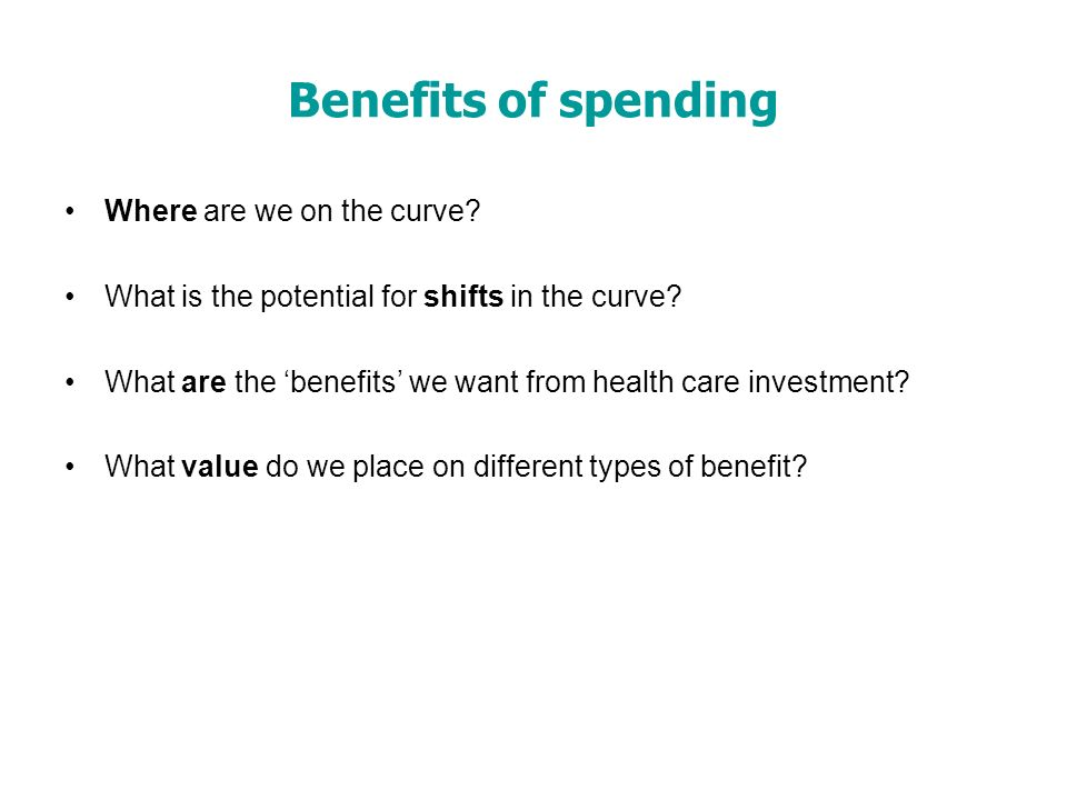 Benefits of spending Where are we on the curve. What is the potential for shifts in the curve.