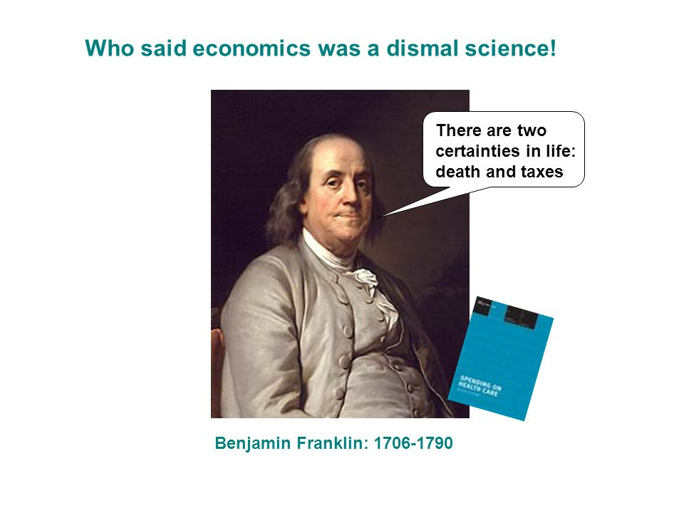 Benjamin Franklin: 1706-1790 There are two certainties in life: death and taxes Who said economics was a dismal science!