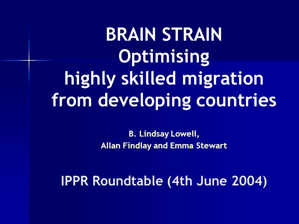 BRAIN STRAIN Optimising highly skilled migration from developing countries B. Lindsay Lowell, Allan Findlay and Emma Stewart IPPR Roundtable (4th June