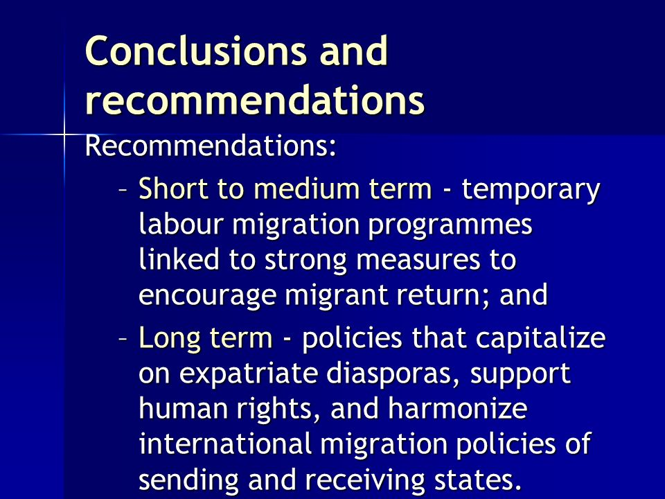 Conclusions and recommendations Recommendations: –Short to medium term - temporary labour migration programmes linked to strong measures to encourage