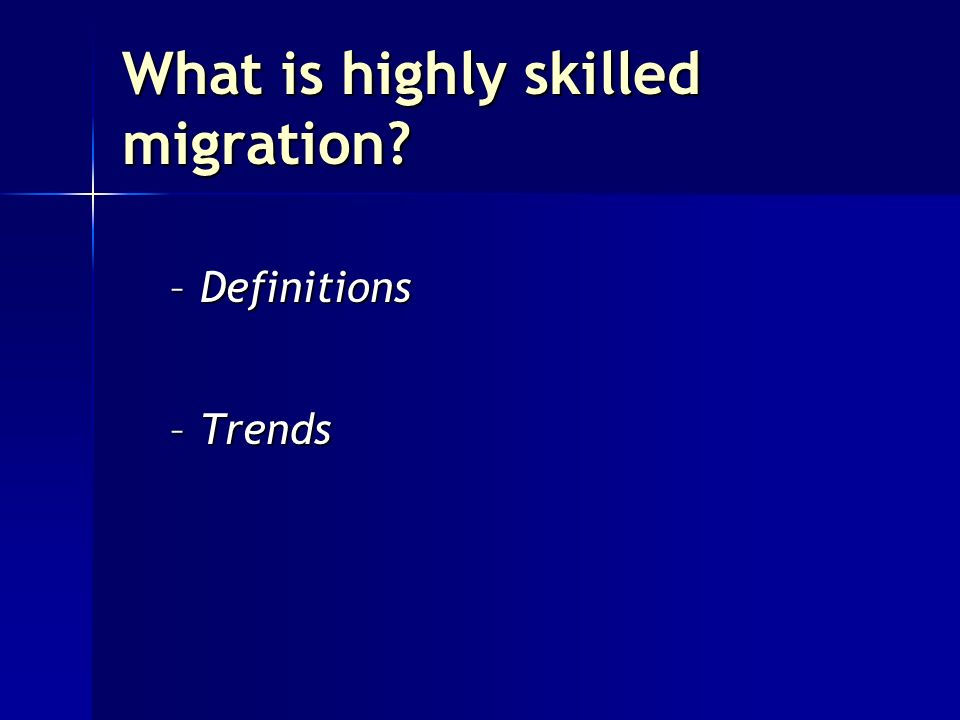 What is highly skilled migration? –Definitions –Trends