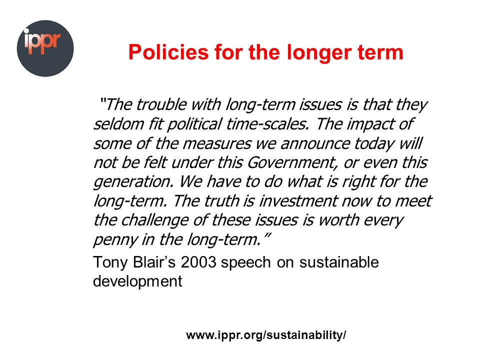 Policies for the longer term The trouble with long-term issues is that they seldom fit political time-scales.