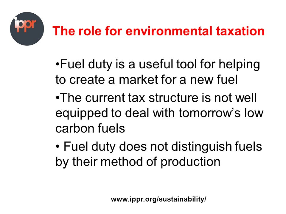 The role for environmental taxation Fuel duty is a useful tool for helping to create a market for a new fuel The current tax structure is not well equipped to deal with tomorrows low carbon fuels Fuel duty does not distinguish fuels by their method of production