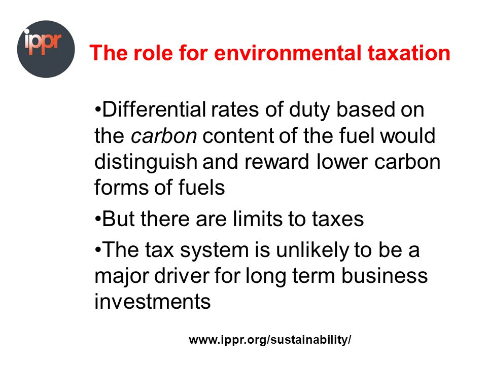 The role for environmental taxation Differential rates of duty based on the carbon content of the fuel would distinguish and reward lower carbon forms of fuels But there are limits to taxes The tax system is unlikely to be a major driver for long term business investments