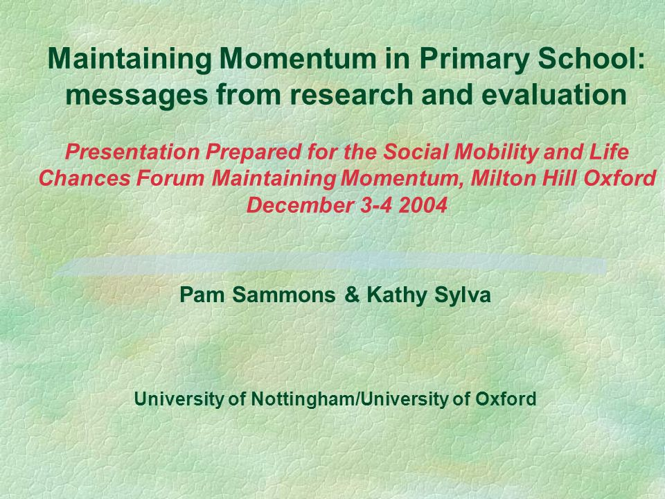 Maintaining Momentum in Primary School: messages from research and evaluation Presentation Prepared for the Social Mobility and Life Chances Forum Mai