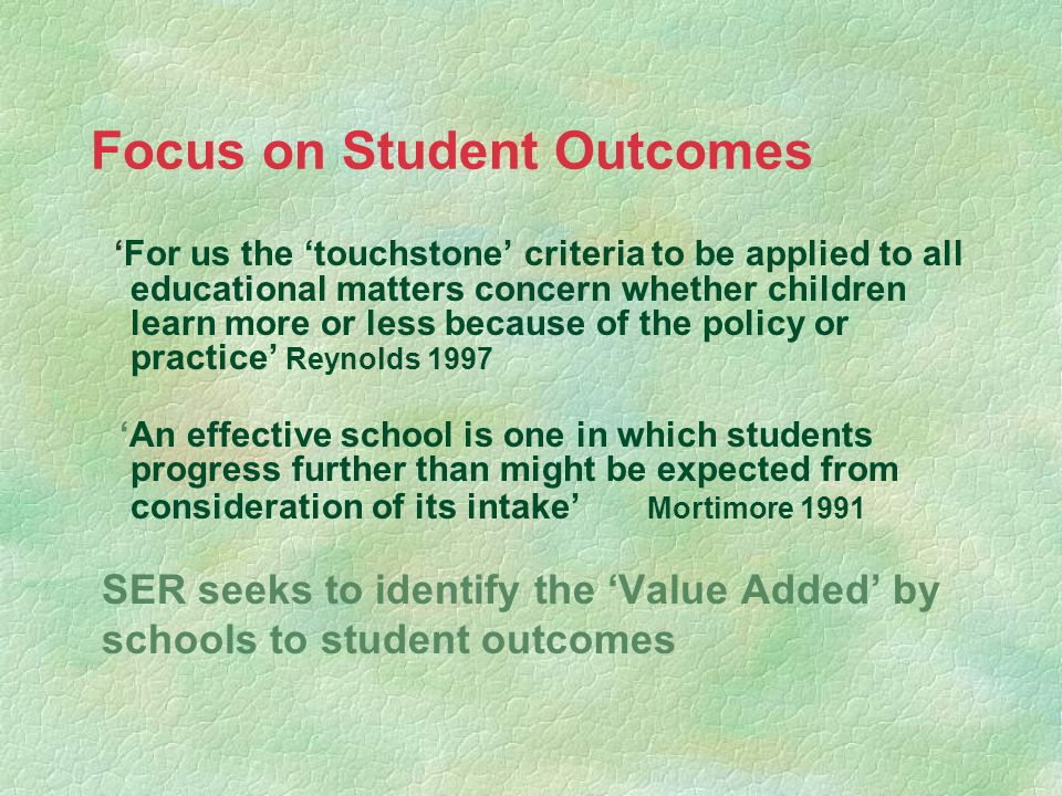 Focus on Student Outcomes For us the touchstone criteria to be applied to all educational matters concern whether children learn more or less because