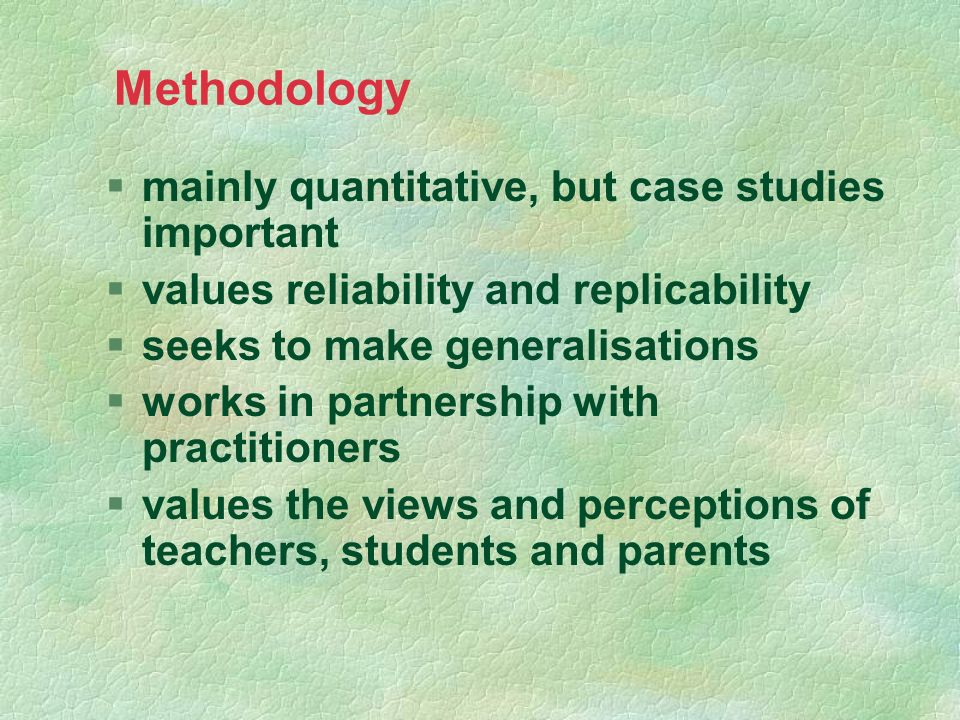 Methodology §mainly quantitative, but case studies important §values reliability and replicability §seeks to make generalisations §works in partnershi