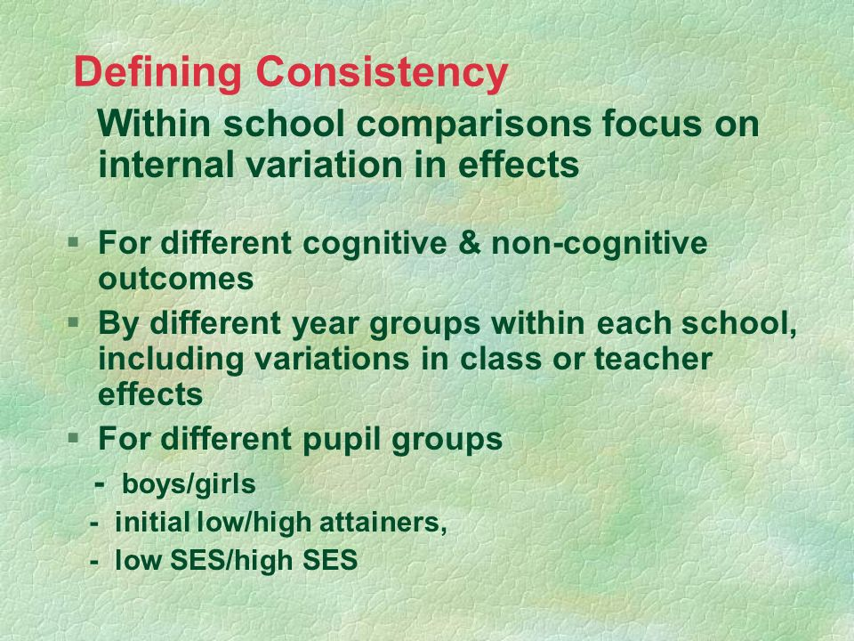 Defining Consistency Within school comparisons focus on internal variation in effects §For different cognitive & non-cognitive outcomes §By different