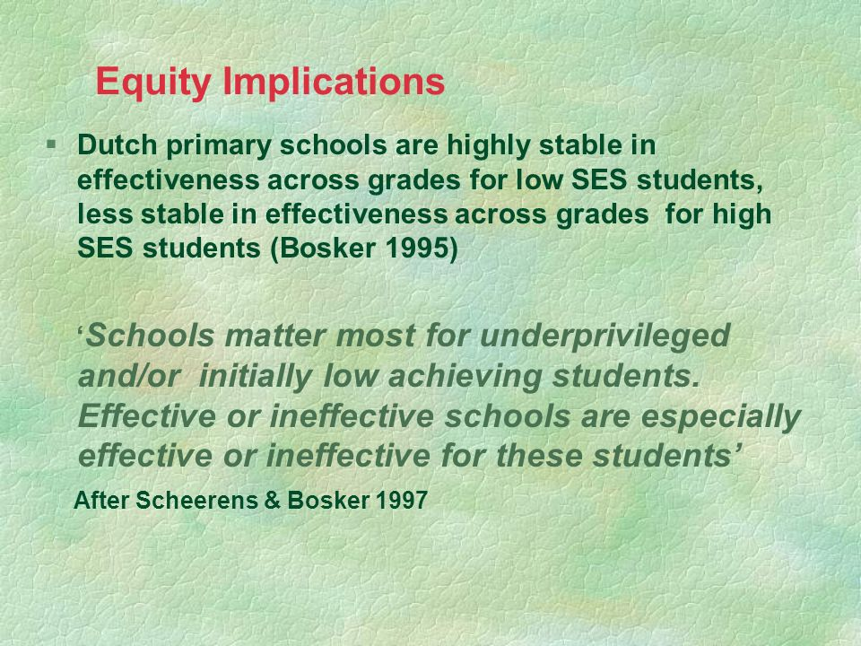 Equity Implications §Dutch primary schools are highly stable in effectiveness across grades for low SES students, less stable in effectiveness across