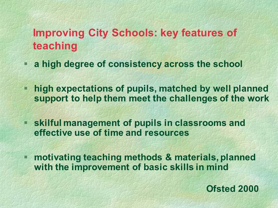 Improving City Schools: key features of teaching §a high degree of consistency across the school §high expectations of pupils, matched by well planned
