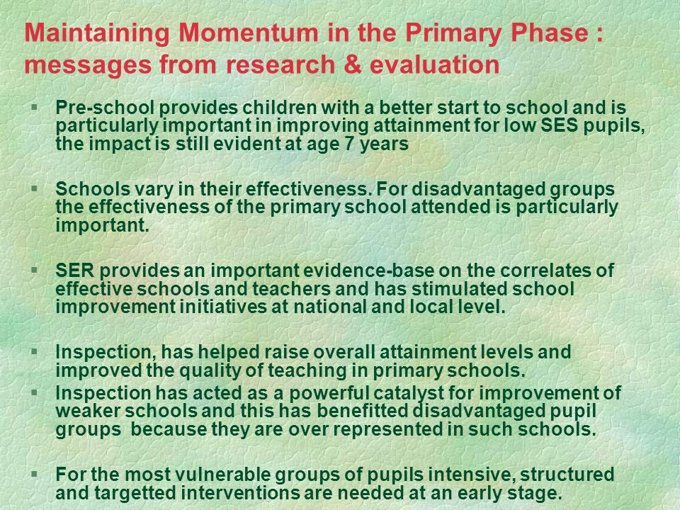 Maintaining Momentum in the Primary Phase : messages from research & evaluation §Pre-school provides children with a better start to school and is par