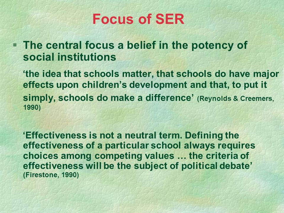 Focus of SER §The central focus a belief in the potency of social institutions the idea that schools matter, that schools do have major effects upon c
